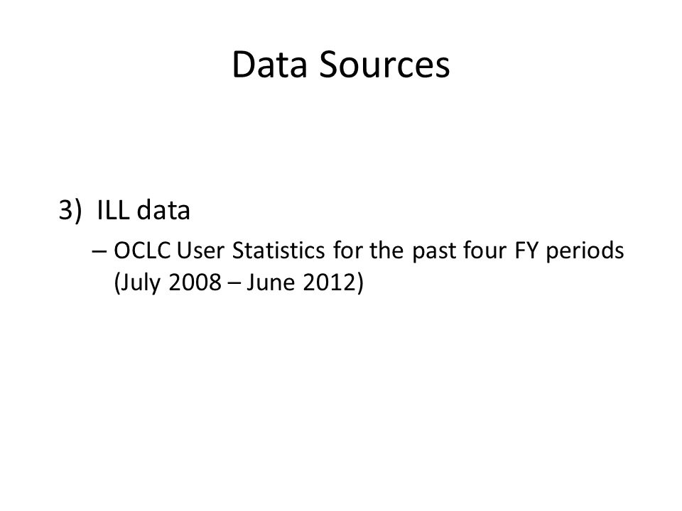 Data Sources 3)ILL data – OCLC User Statistics for the past four FY periods (July 2008 – June 2012)