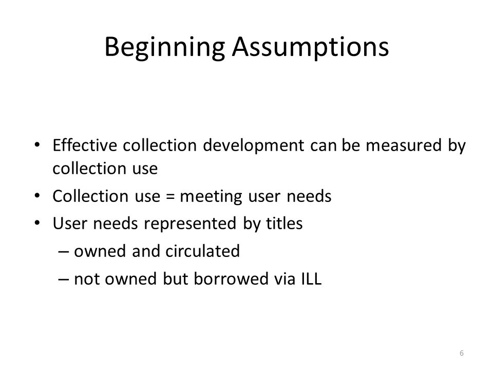 Beginning Assumptions Effective collection development can be measured by collection use Collection use = meeting user needs User needs represented by titles – owned and circulated – not owned but borrowed via ILL 6