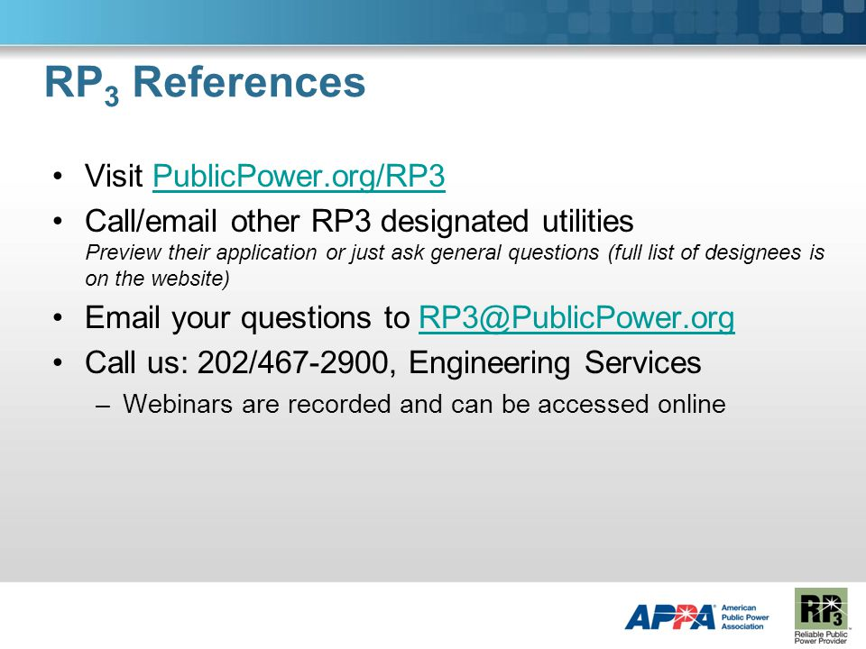 RP 3 References Visit PublicPower.org/RP3PublicPower.org/RP3 Call/email other RP3 designated utilities Preview their application or just ask general questions (full list of designees is on the website) Email your questions to RP3@PublicPower.orgRP3@PublicPower.org Call us: 202/467-2900, Engineering Services –Webinars are recorded and can be accessed online