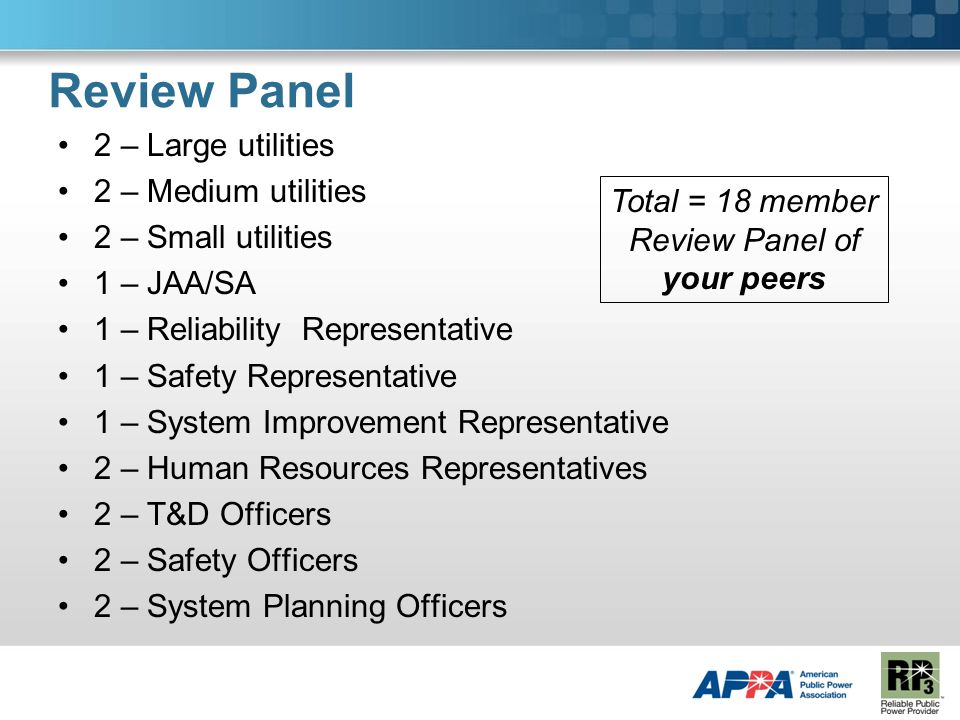 Review Panel 2 – Large utilities 2 – Medium utilities 2 – Small utilities 1 – JAA/SA 1 – Reliability Representative 1 – Safety Representative 1 – System Improvement Representative 2 – Human Resources Representatives 2 – T&D Officers 2 – Safety Officers 2 – System Planning Officers Total = 18 member Review Panel of your peers