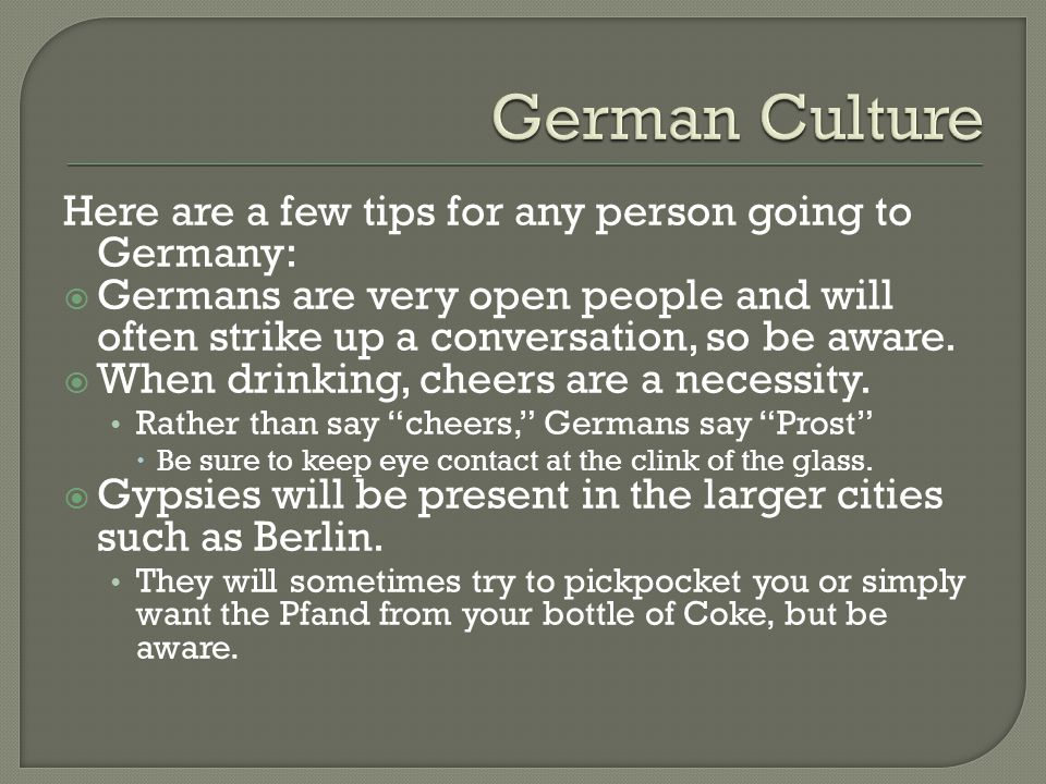 Here are a few tips for any person going to Germany: Germans are very open people and will often strike up a conversation, so be aware. When drinking,