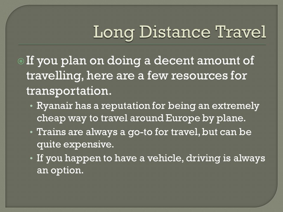 If you plan on doing a decent amount of travelling, here are a few resources for transportation. Ryanair has a reputation for being an extremely cheap