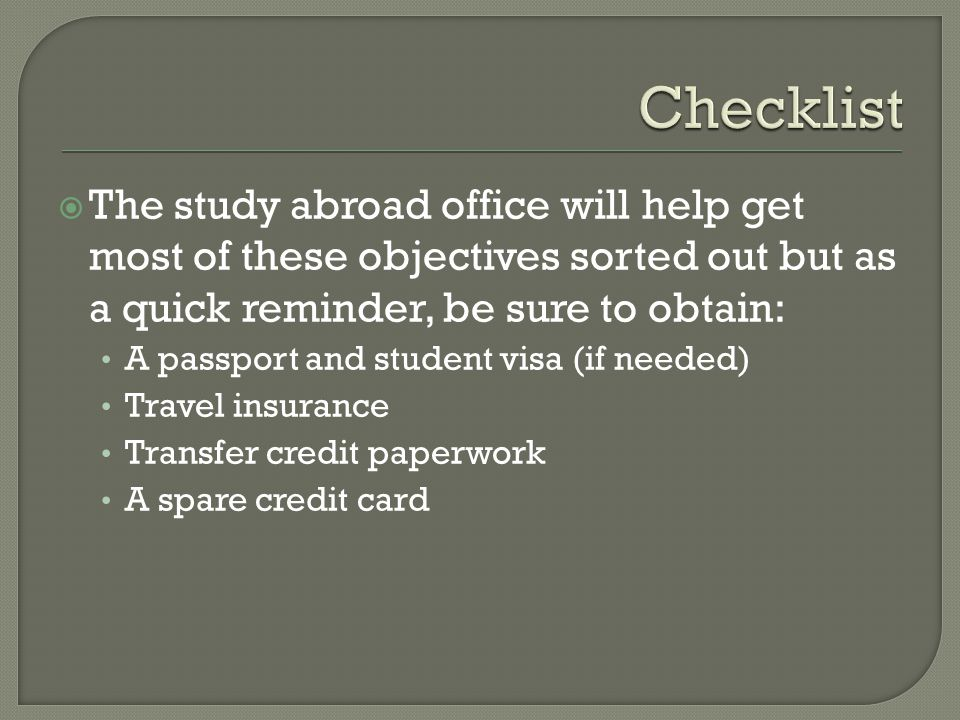 The study abroad office will help get most of these objectives sorted out but as a quick reminder, be sure to obtain: A passport and student visa (if