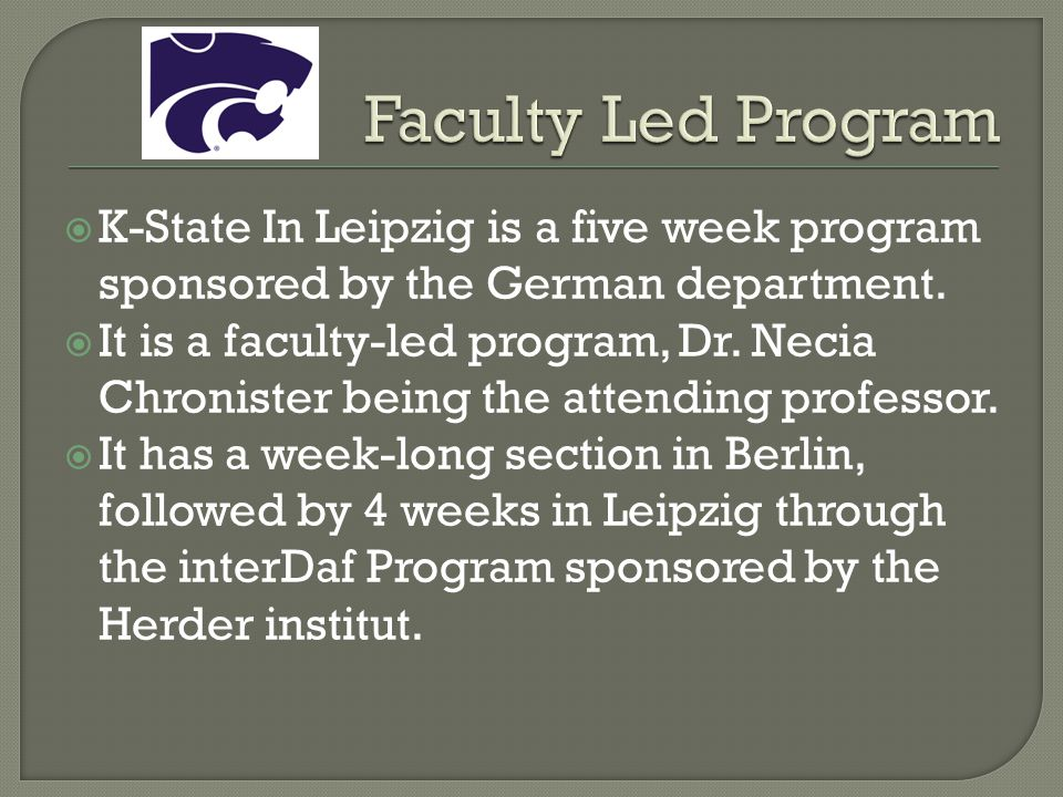 K-State In Leipzig is a five week program sponsored by the German department. It is a faculty-led program, Dr. Necia Chronister being the attending pr