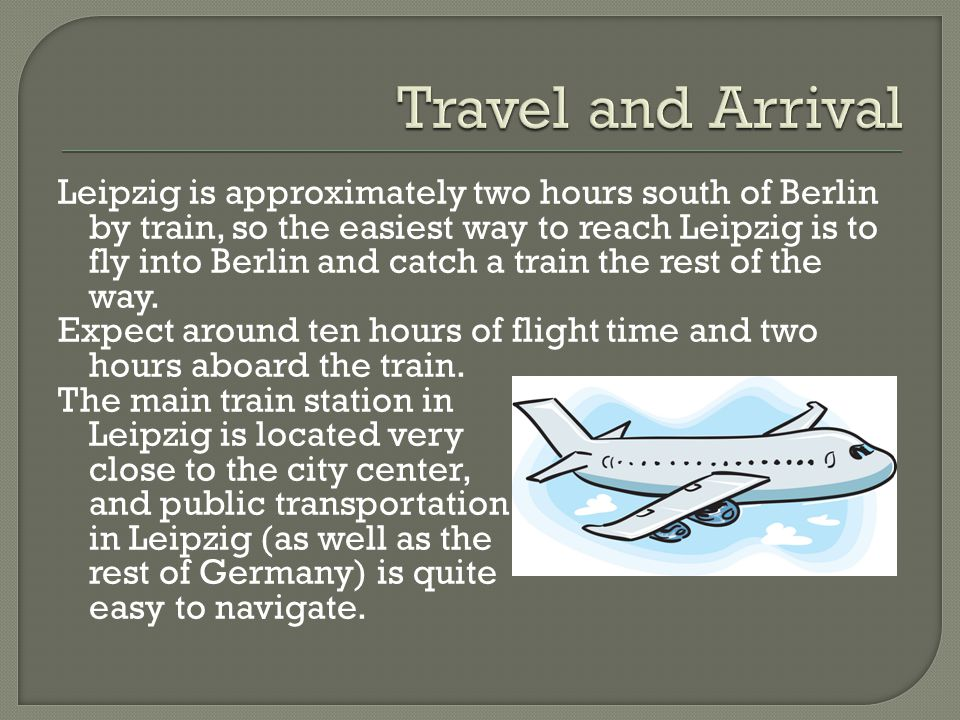 Leipzig is approximately two hours south of Berlin by train, so the easiest way to reach Leipzig is to fly into Berlin and catch a train the rest of t