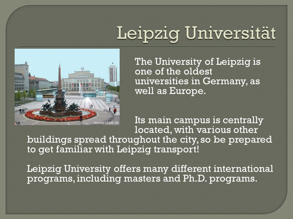 The University of Leipzig is one of the oldest universities in Germany, as well as Europe. Its main campus is centrally located, with various other bu
