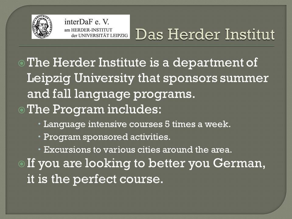 The Herder Institute is a department of Leipzig University that sponsors summer and fall language programs. The Program includes: Language intensive c