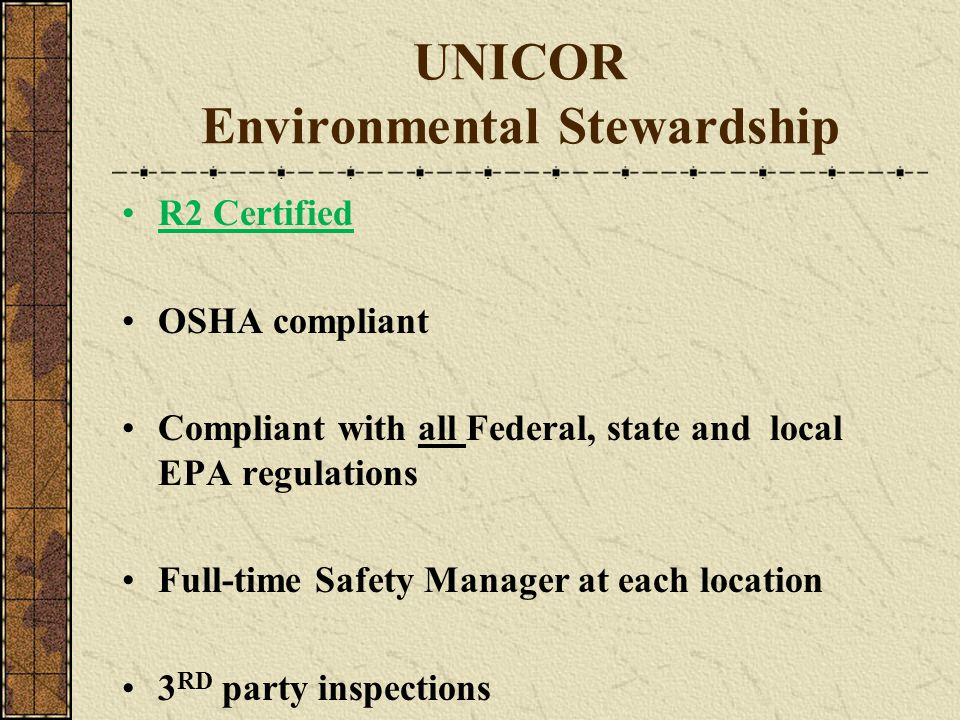 UNICOR Environmental Stewardship R2 Certified OSHA compliant Compliant with all Federal, state and local EPA regulations Full-time Safety Manager at e