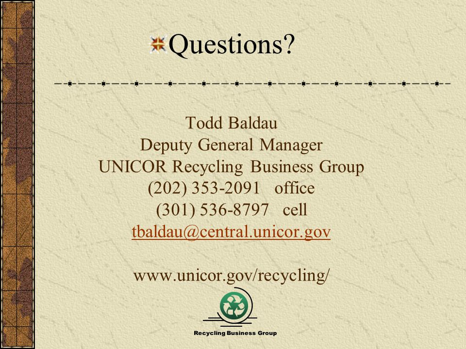 Todd Baldau Deputy General Manager UNICOR Recycling Business Group (202) 353-2091 office (301) 536-8797 cell tbaldau@central.unicor.gov www.unicor.gov