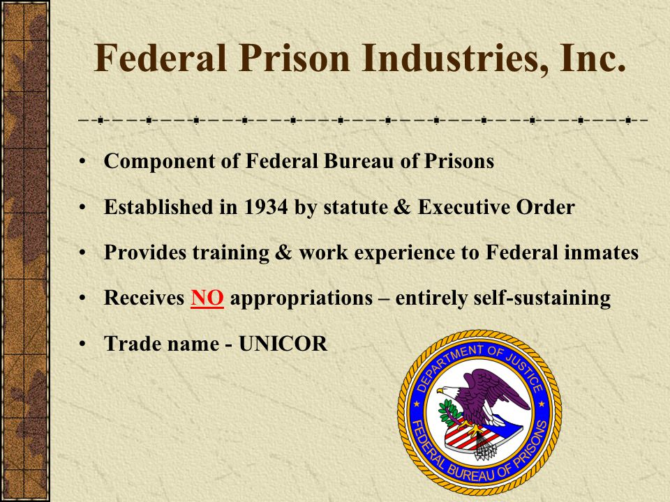 Federal Prison Industries, Inc. Component of Federal Bureau of Prisons Established in 1934 by statute & Executive Order Provides training & work exper