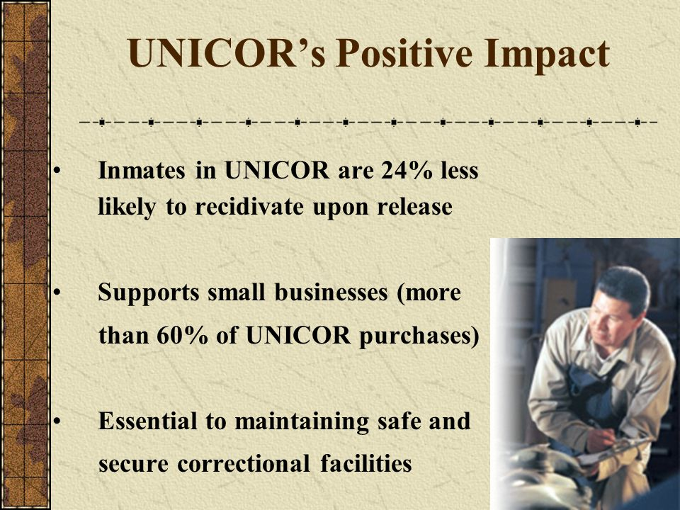 UNICORs Positive Impact Inmates in UNICOR are 24% less likely to recidivate upon release Supports small businesses (more than 60% of UNICOR purchases)