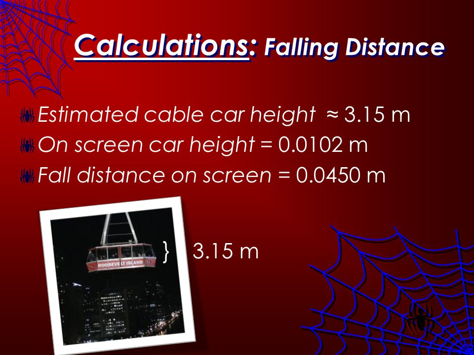 Calculations: Falling Distance Estimated cable car height 3.15 m On screen car height = 0.0102 m Fall distance on screen = 0.0450 m } 3.15 m