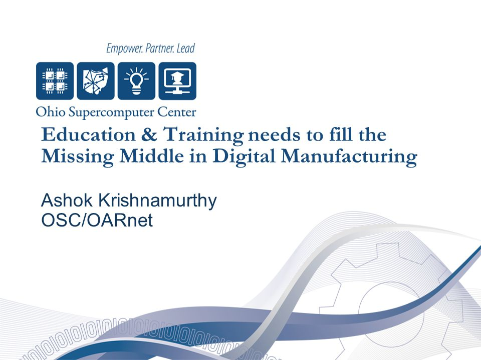 Education & Training needs to fill the Missing Middle in Digital Manufacturing Ashok Krishnamurthy OSC/OARnet