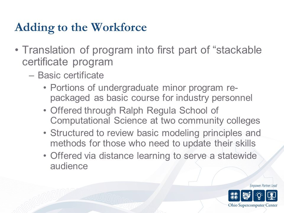 Adding to the Workforce Translation of program into first part of stackable certificate program –Basic certificate Portions of undergraduate minor program re- packaged as basic course for industry personnel Offered through Ralph Regula School of Computational Science at two community colleges Structured to review basic modeling principles and methods for those who need to update their skills Offered via distance learning to serve a statewide audience