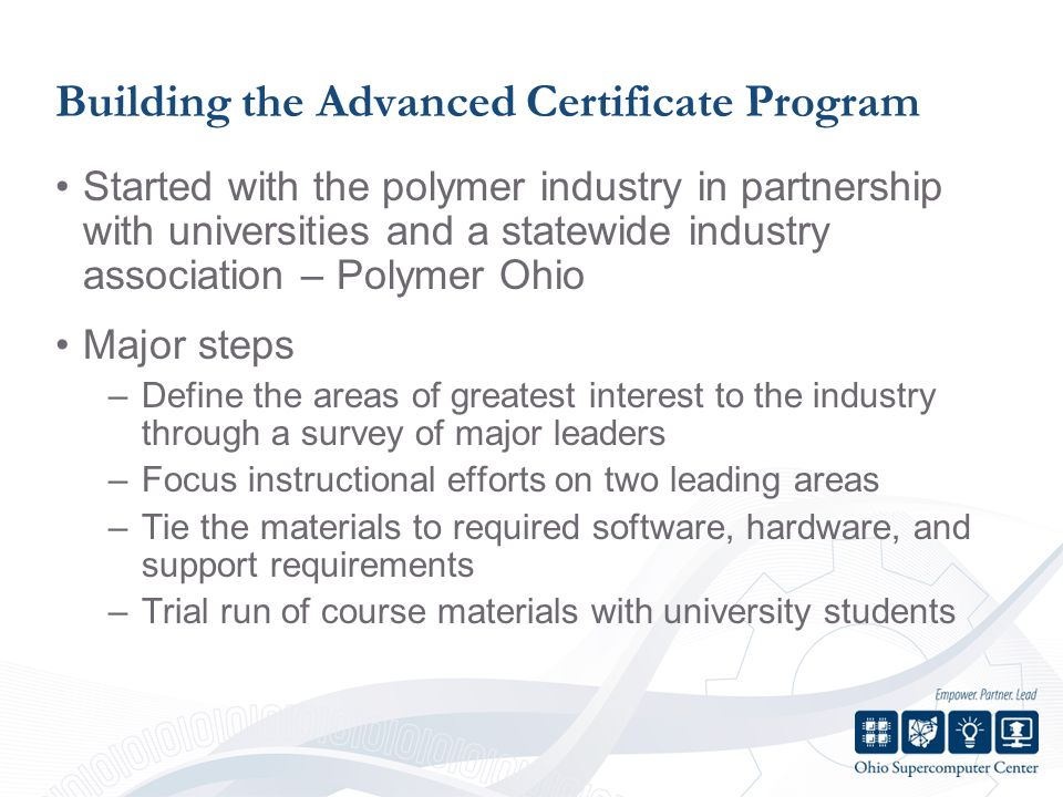 Building the Advanced Certificate Program Started with the polymer industry in partnership with universities and a statewide industry association – Polymer Ohio Major steps –Define the areas of greatest interest to the industry through a survey of major leaders –Focus instructional efforts on two leading areas –Tie the materials to required software, hardware, and support requirements –Trial run of course materials with university students