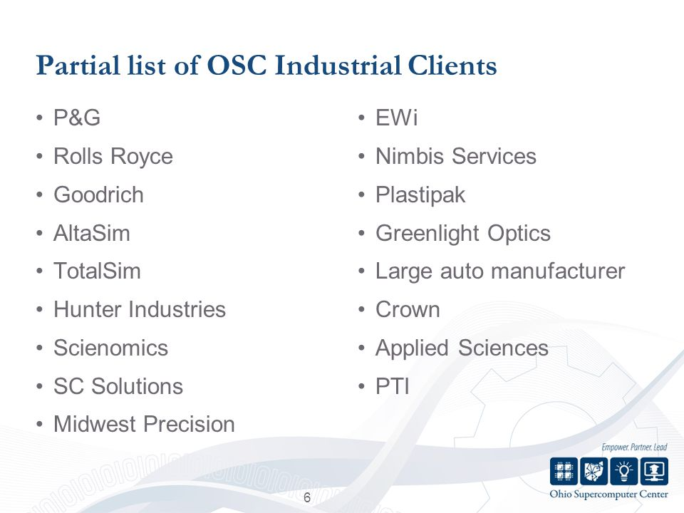 Partial list of OSC Industrial Clients P&G Rolls Royce Goodrich AltaSim TotalSim Hunter Industries Scienomics SC Solutions Midwest Precision EWi Nimbis Services Plastipak Greenlight Optics Large auto manufacturer Crown Applied Sciences PTI 6