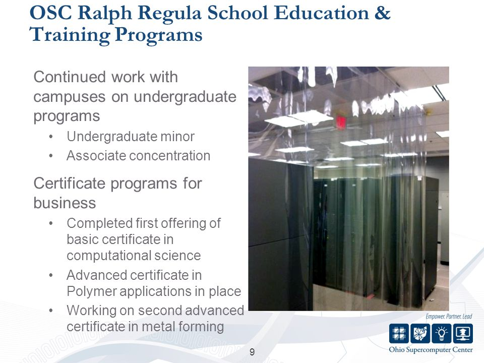 OSC Ralph Regula School Education & Training Programs Continued work with campuses on undergraduate programs Undergraduate minor Associate concentration Certificate programs for business Completed first offering of basic certificate in computational science Advanced certificate in Polymer applications in place Working on second advanced certificate in metal forming 9