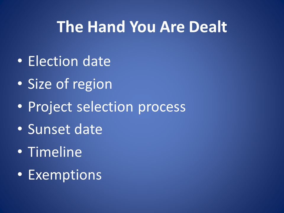 The Hand You Are Dealt Election date Size of region Project selection process Sunset date Timeline Exemptions