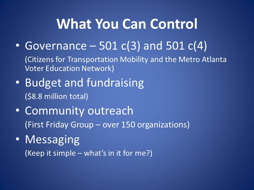 What You Can Control Governance – 501 c(3) and 501 c(4) (Citizens for Transportation Mobility and the Metro Atlanta Voter Education Network) Budget and fundraising ($8.8 million total) Community outreach (First Friday Group – over 150 organizations) Messaging (Keep it simple – whats in it for me )