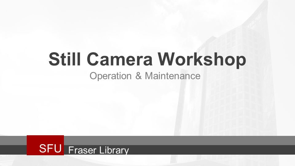 Still Camera Workshop SFU Operation & Maintenance Fraser Library