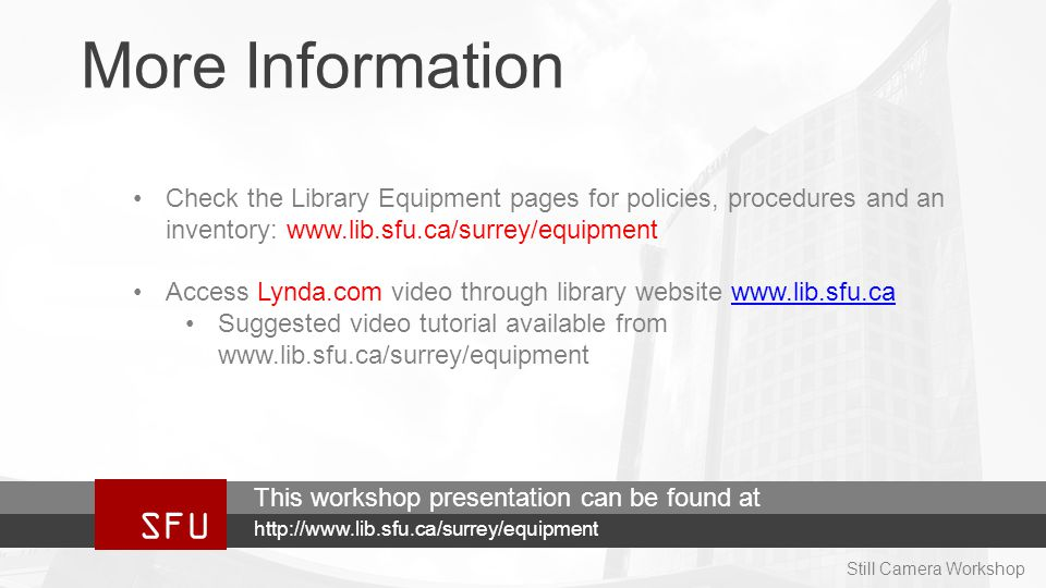 More Information Check the Library Equipment pages for policies, procedures and an inventory: www.lib.sfu.ca/surrey/equipment Access Lynda.com video through library website www.lib.sfu.cawww.lib.sfu.ca Suggested video tutorial available from www.lib.sfu.ca/surrey/equipment SFU http://www.lib.sfu.ca/surrey/equipment This workshop presentation can be found at Still Camera Workshop