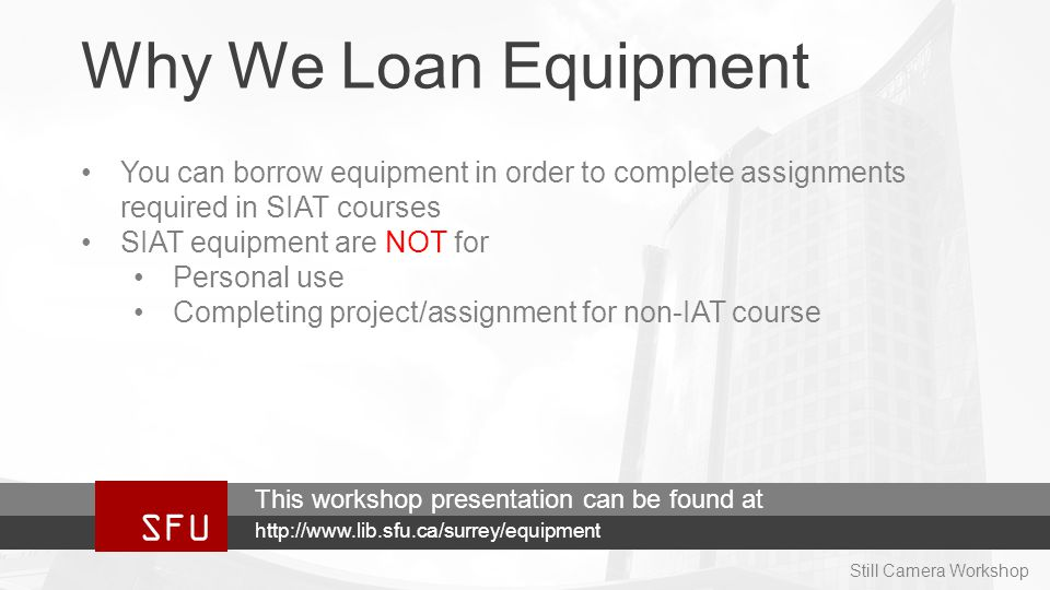 Why We Loan Equipment You can borrow equipment in order to complete assignments required in SIAT courses SIAT equipment are NOT for Personal use Completing project/assignment for non-IAT course SFU http://www.lib.sfu.ca/surrey/equipment This workshop presentation can be found at Still Camera Workshop