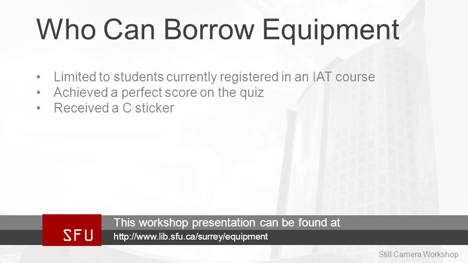 Who Can Borrow Equipment Limited to students currently registered in an IAT course Achieved a perfect score on the quiz Received a C sticker SFU http://www.lib.sfu.ca/surrey/equipment This workshop presentation can be found at Still Camera Workshop