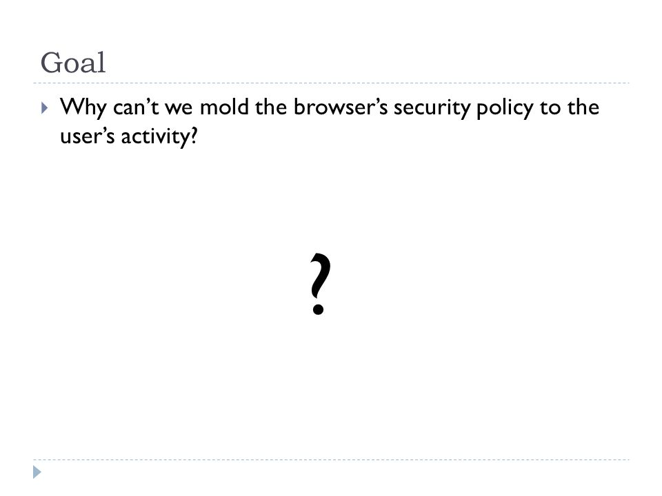 Goal Why cant we mold the browsers security policy to the users activity? ?
