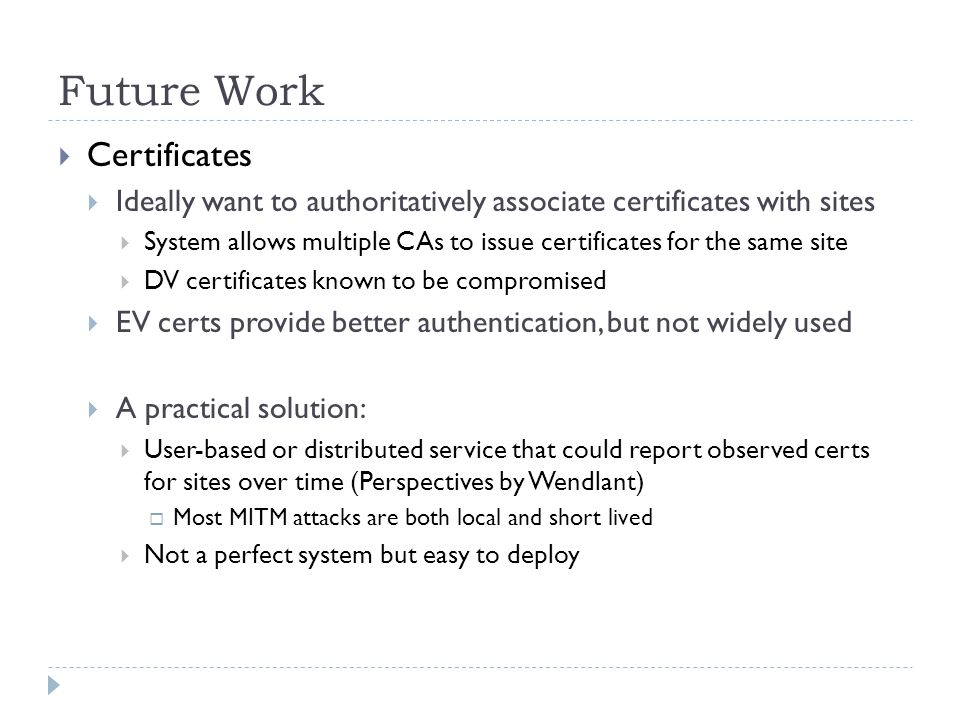 Future Work Certificates Ideally want to authoritatively associate certificates with sites System allows multiple CAs to issue certificates for the same site DV certificates known to be compromised EV certs provide better authentication, but not widely used A practical solution: User-based or distributed service that could report observed certs for sites over time (Perspectives by Wendlant) Most MITM attacks are both local and short lived Not a perfect system but easy to deploy