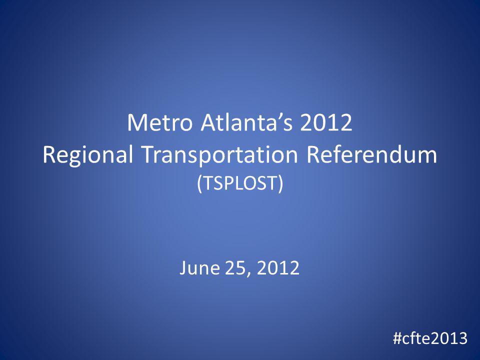 Metro Atlantas 2012 Regional Transportation Referendum (TSPLOST) June 25, 2012 #cfte2013