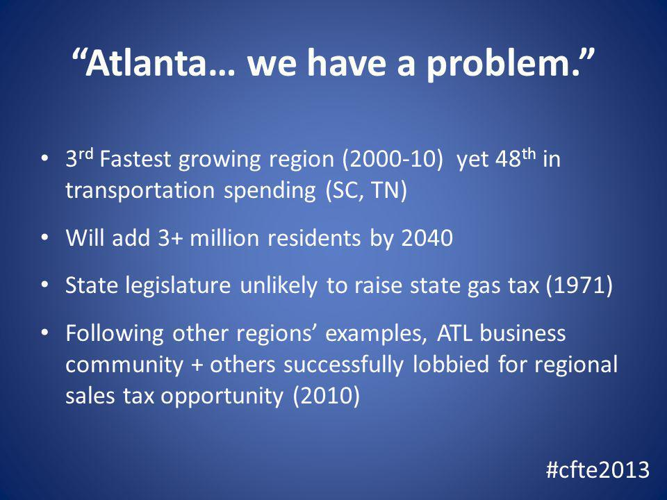 Atlanta… we have a problem. 3 rd Fastest growing region (2000-10) yet 48 th in transportation spending (SC, TN) Will add 3+ million residents by 2040