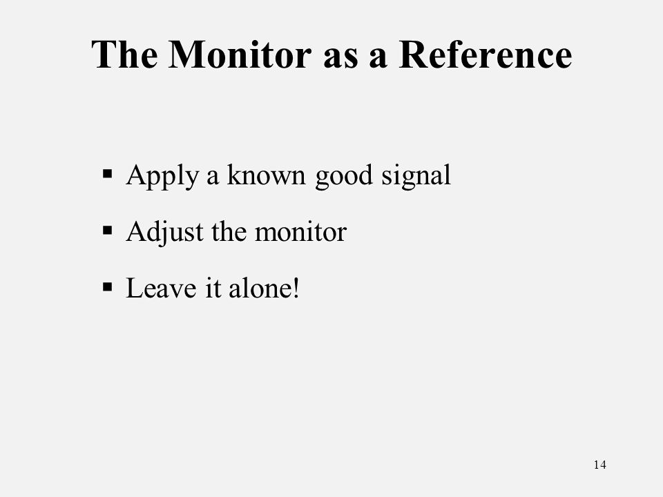 14 The Monitor as a Reference Apply a known good signal Adjust the monitor Leave it alone.