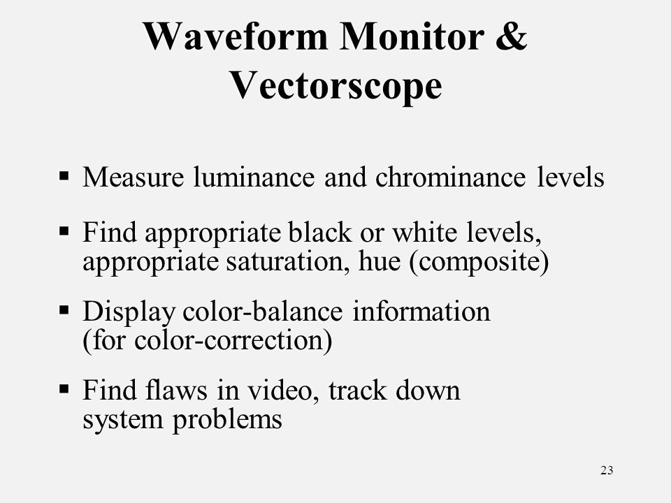 23 Waveform Monitor & Vectorscope Measure luminance and chrominance levels Find appropriate black or white levels, appropriate saturation, hue (composite) Display color-balance information (for color-correction) Find flaws in video, track down system problems Measure luminance and chrominance levels Find appropriate black or white levels, appropriate saturation, hue (composite) Display color-balance information (for color-correction) Find flaws in video, track down system problems