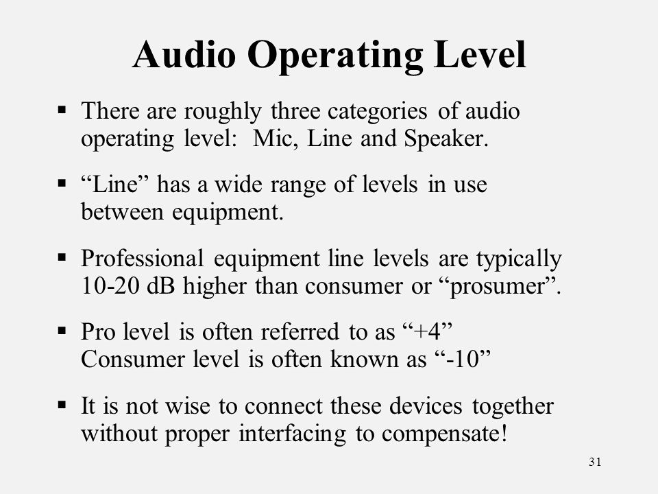 31 Audio Operating Level There are roughly three categories of audio operating level: Mic, Line and Speaker.