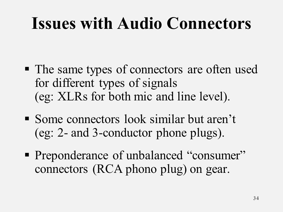 34 Issues with Audio Connectors The same types of connectors are often used for different types of signals (eg: XLRs for both mic and line level).
