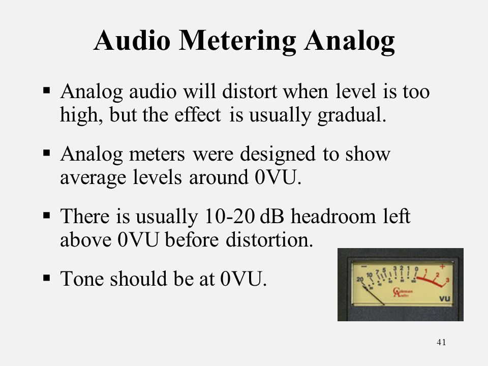 41 Audio Metering Analog Analog audio will distort when level is too high, but the effect is usually gradual.