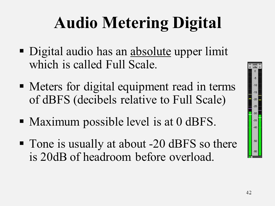 42 Audio Metering Digital Digital audio has an absolute upper limit which is called Full Scale.