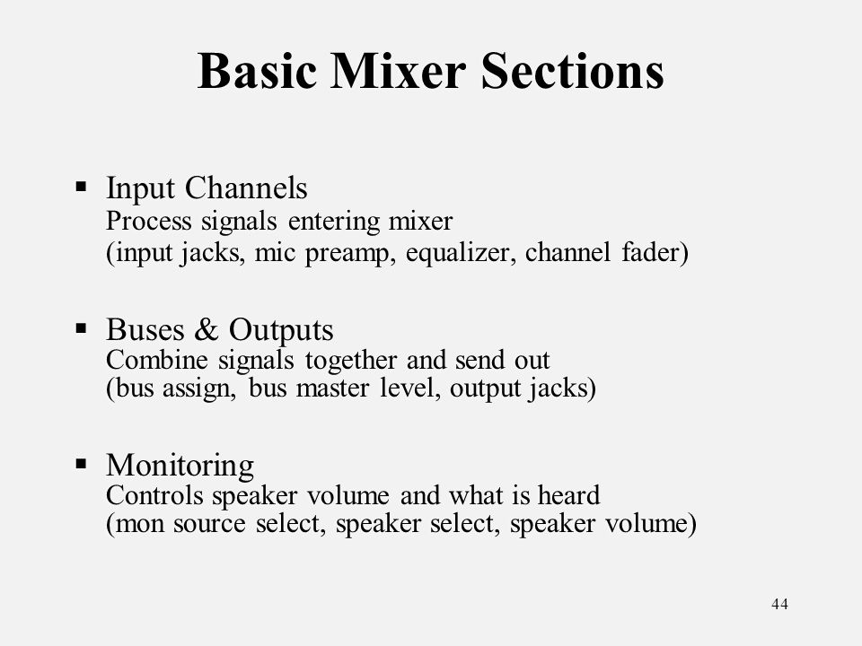 44 Basic Mixer Sections Input Channels Process signals entering mixer (input jacks, mic preamp, equalizer, channel fader) Buses & Outputs Combine signals together and send out (bus assign, bus master level, output jacks) Monitoring Controls speaker volume and what is heard (mon source select, speaker select, speaker volume) Input Channels Process signals entering mixer (input jacks, mic preamp, equalizer, channel fader) Buses & Outputs Combine signals together and send out (bus assign, bus master level, output jacks) Monitoring Controls speaker volume and what is heard (mon source select, speaker select, speaker volume)