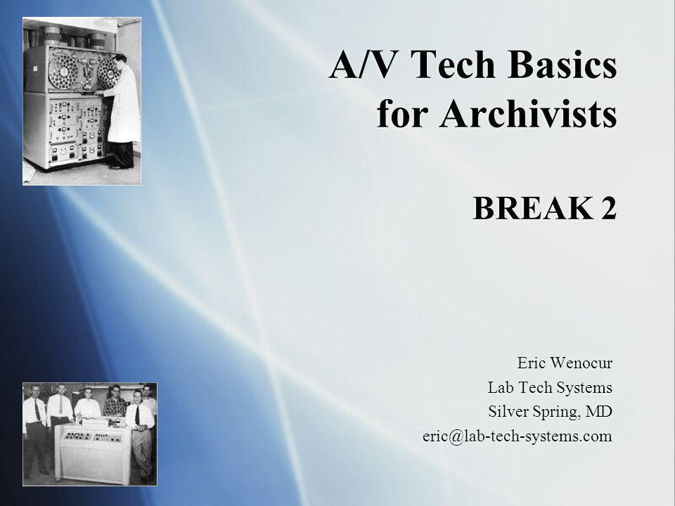 A/V Tech Basics for Archivists BREAK 2 Eric Wenocur Lab Tech Systems Silver Spring, MD eric@lab-tech-systems.com Eric Wenocur Lab Tech Systems Silver Spring, MD eric@lab-tech-systems.com