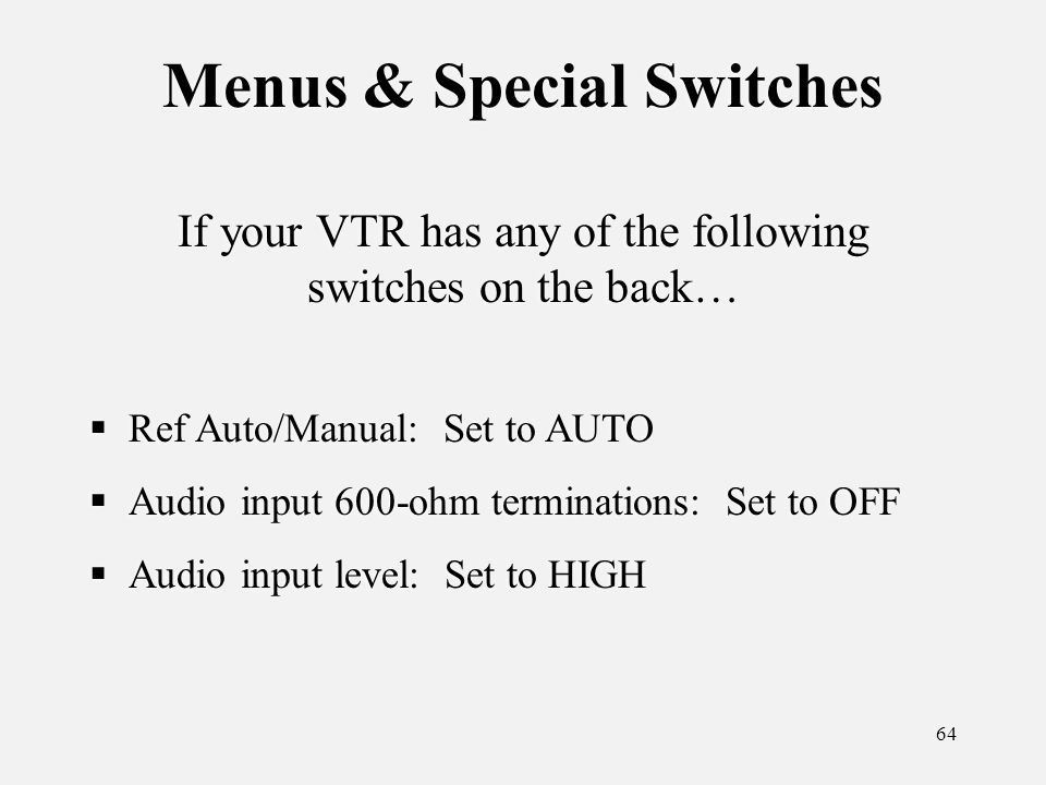 64 Menus & Special Switches Ref Auto/Manual: Set to AUTO Audio input 600-ohm terminations: Set to OFF Audio input level: Set to HIGH Ref Auto/Manual: Set to AUTO Audio input 600-ohm terminations: Set to OFF Audio input level: Set to HIGH If your VTR has any of the following switches on the back…