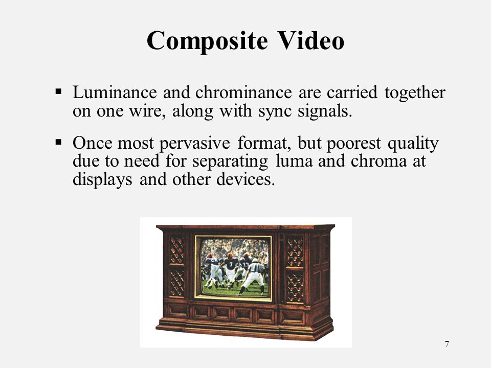 7 Composite Video Luminance and chrominance are carried together on one wire, along with sync signals.