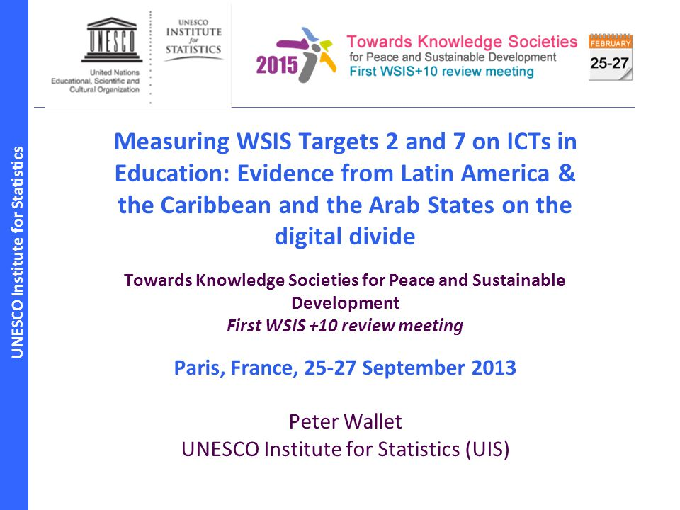 UNESCO Institute for Statistics Measuring WSIS Targets 2 and 7 on ICTs in Education: Evidence from Latin America & the Caribbean and the Arab States on the digital divide Towards Knowledge Societies for Peace and Sustainable Development First WSIS +10 review meeting Paris, France, 25-27 September 2013 Peter Wallet UNESCO Institute for Statistics (UIS)