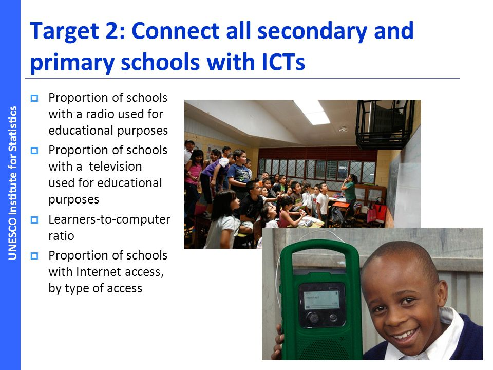 UNESCO Institute for Statistics Target 2: Connect all secondary and primary schools with ICTs Proportion of schools with a radio used for educational purposes Proportion of schools with a television used for educational purposes Learners-to-computer ratio Proportion of schools with Internet access, by type of access