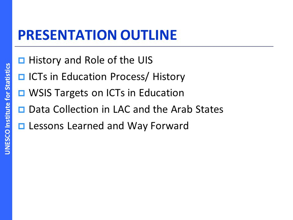UNESCO Institute for Statistics PRESENTATION OUTLINE History and Role of the UIS ICTs in Education Process/ History WSIS Targets on ICTs in Education
