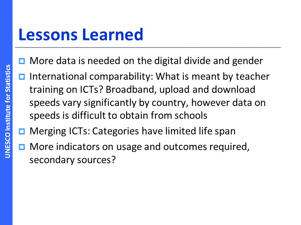 UNESCO Institute for Statistics Lessons Learned More data is needed on the digital divide and gender International comparability: What is meant by teacher training on ICTs.