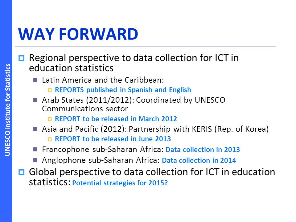 UNESCO Institute for Statistics WAY FORWARD Regional perspective to data collection for ICT in education statistics Latin America and the Caribbean: R