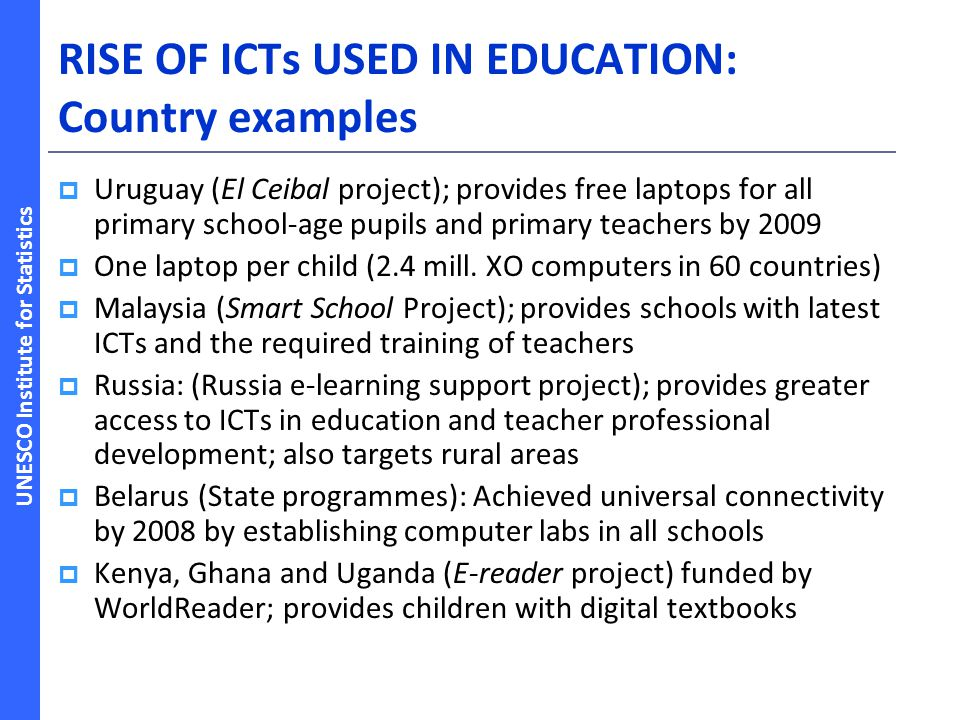 UNESCO Institute for Statistics RISE OF ICTs USED IN EDUCATION: Country examples Uruguay (El Ceibal project); provides free laptops for all primary school-age pupils and primary teachers by 2009 One laptop per child (2.4 mill.