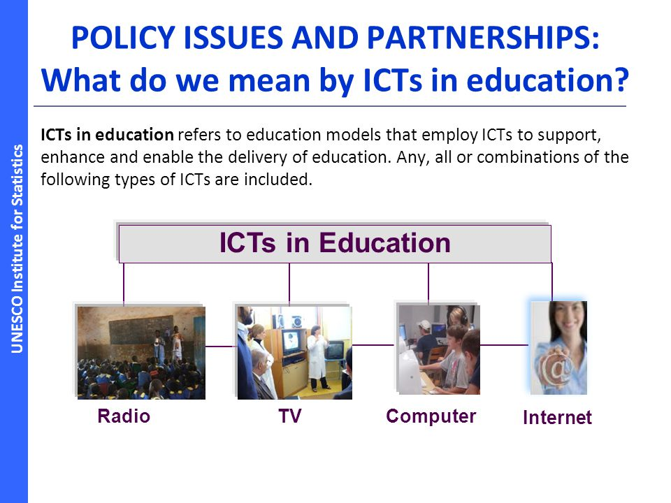 UNESCO Institute for Statistics POLICY ISSUES AND PARTNERSHIPS: What do we mean by ICTs in education.