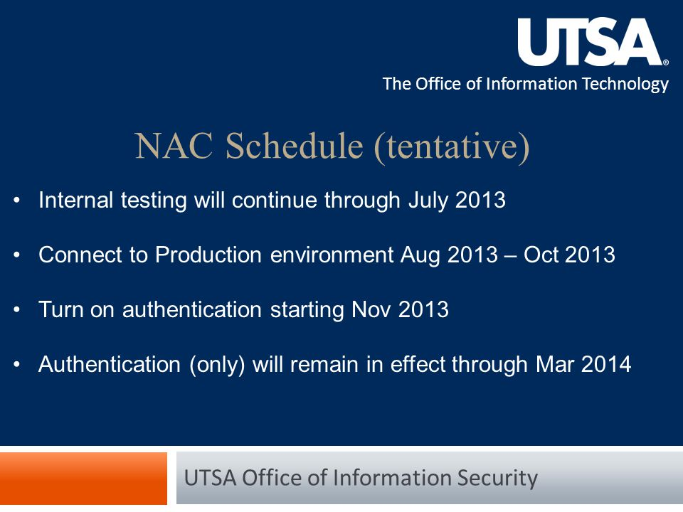 The Office of Information Technology NAC Schedule (tentative) UTSA Office of Information Security Internal testing will continue through July 2013 Connect to Production environment Aug 2013 – Oct 2013 Turn on authentication starting Nov 2013 Authentication (only) will remain in effect through Mar 2014