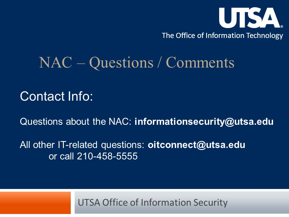 The Office of Information Technology NAC – Questions / Comments UTSA Office of Information Security Contact Info: Questions about the NAC: informationsecurity@utsa.edu All other IT-related questions: oitconnect@utsa.edu or call 210-458-5555
